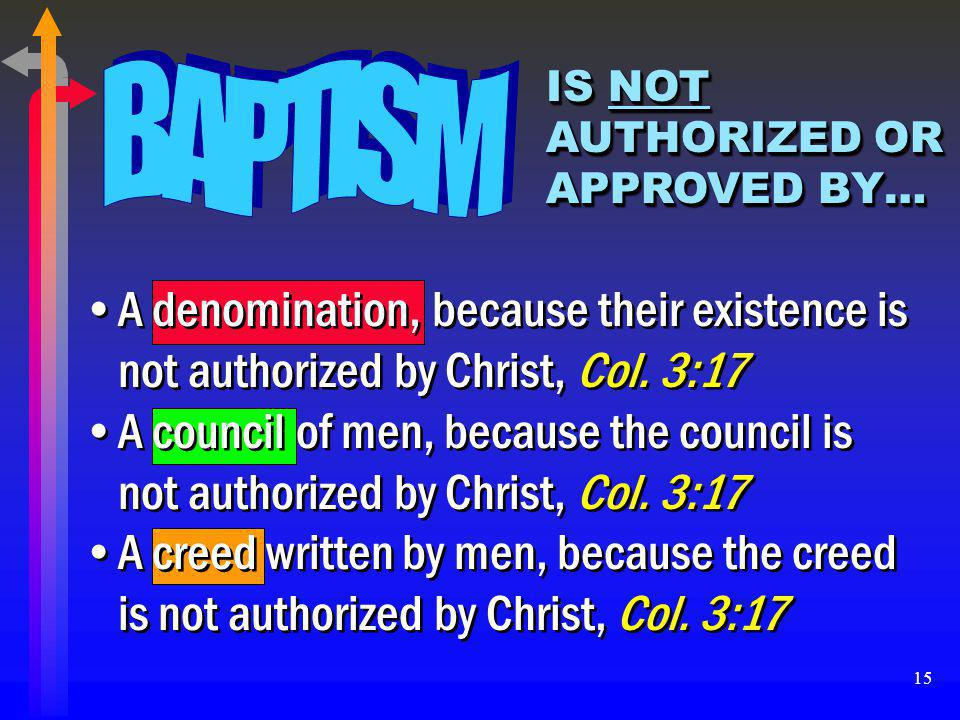 15 IS NOT AUTHORIZED OR APPROVED BY… A denomination, because their existence is not authorized by Christ, Col. 3:17 A council of men, because the coun