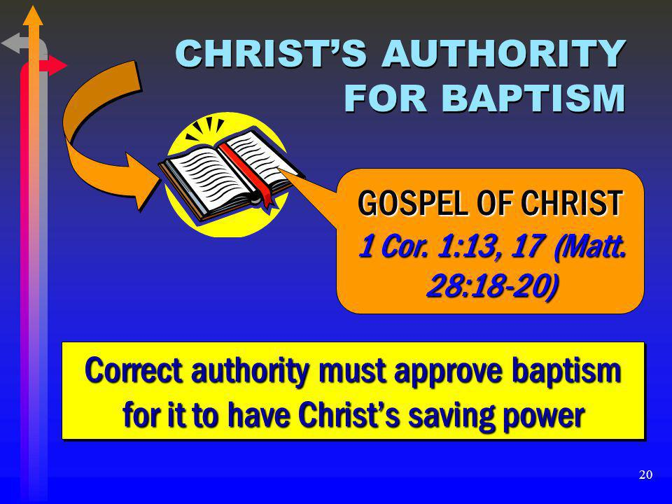 20 CHRIST'S AUTHORITY FOR BAPTISM Correct authority must approve baptism for it to have Christ's saving power GOSPEL OF CHRIST 1 Cor. 1:13, 17 (Matt.