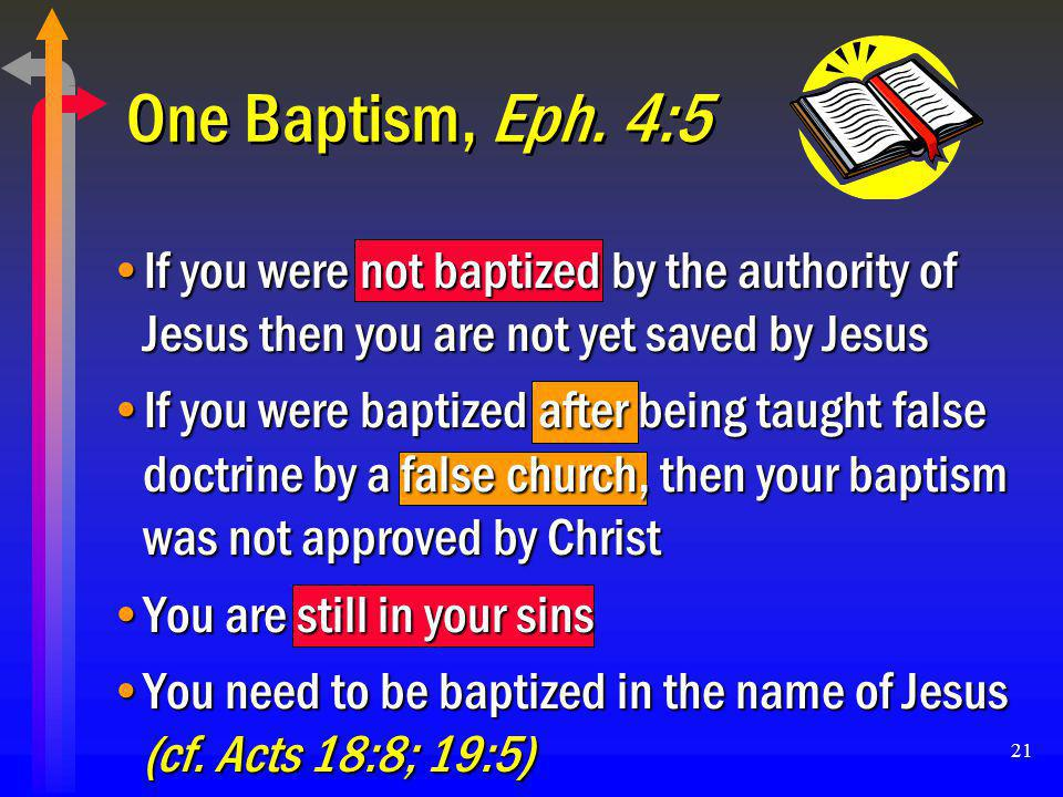 21 One Baptism, Eph. 4:5 If you were not baptized by the authority of Jesus then you are not yet saved by JesusIf you were not baptized by the authori