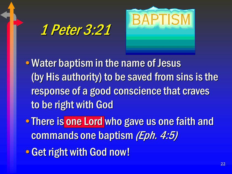 22 1 Peter 3:21 Water baptism in the name of Jesus (by His authority) to be saved from sins is the response of a good conscience that craves to be rig