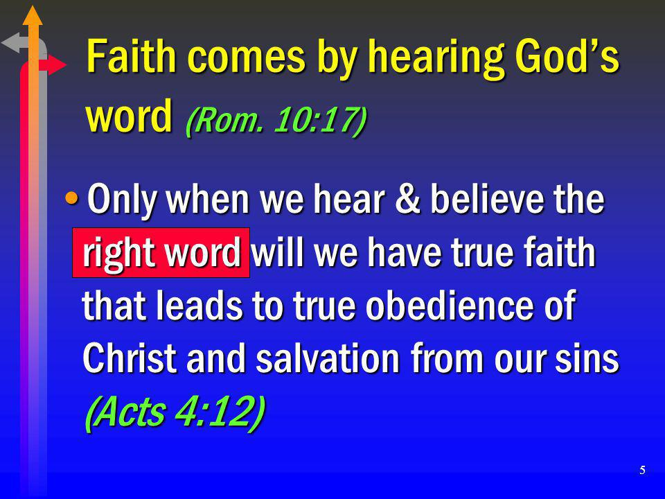 5 Faith comes by hearing God's word (Rom. 10:17) Only when we hear & believe the right word will we have true faith that leads to true obedience of Ch