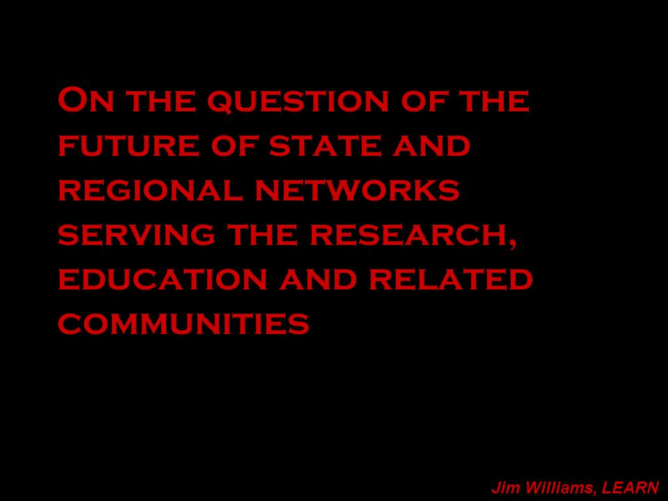 On the question of the future of state and regional networks serving the research, education and related communities Jim Williams, LEARN