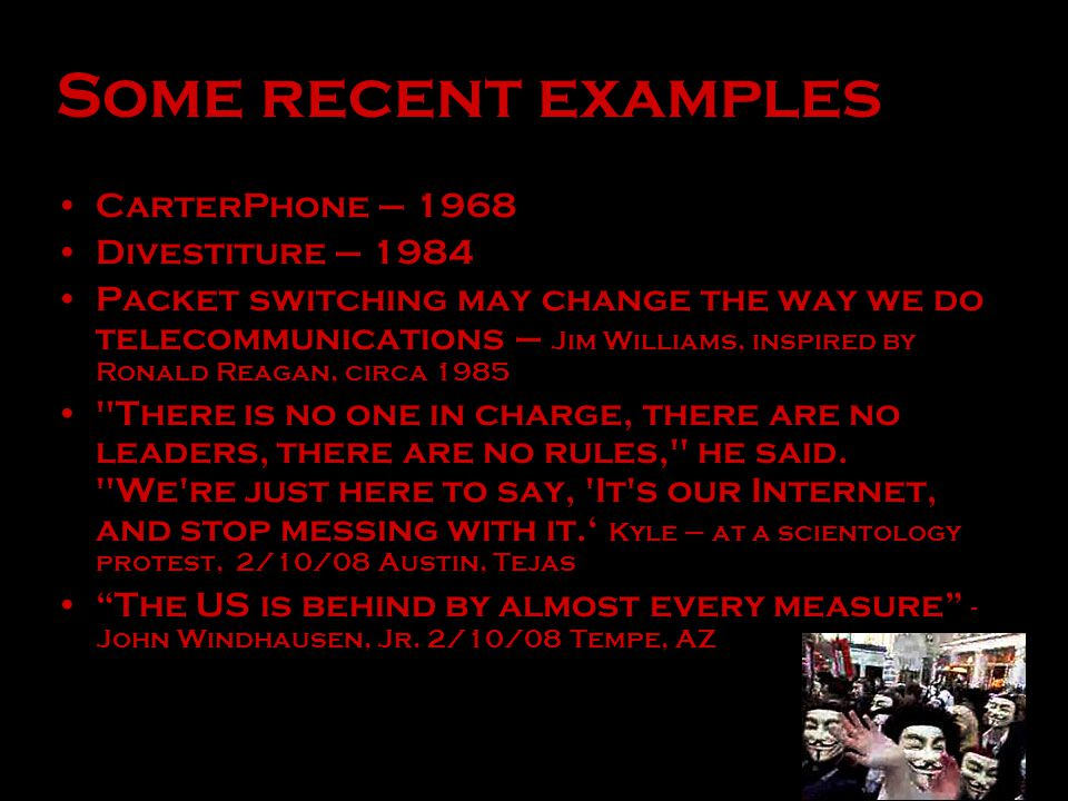 Some recent examples CarterPhone – 1968 Divestiture – 1984 Packet switching may change the way we do telecommunications – Jim Williams, inspired by Ronald Reagan, circa 1985 There is no one in charge, there are no leaders, there are no rules, he said.