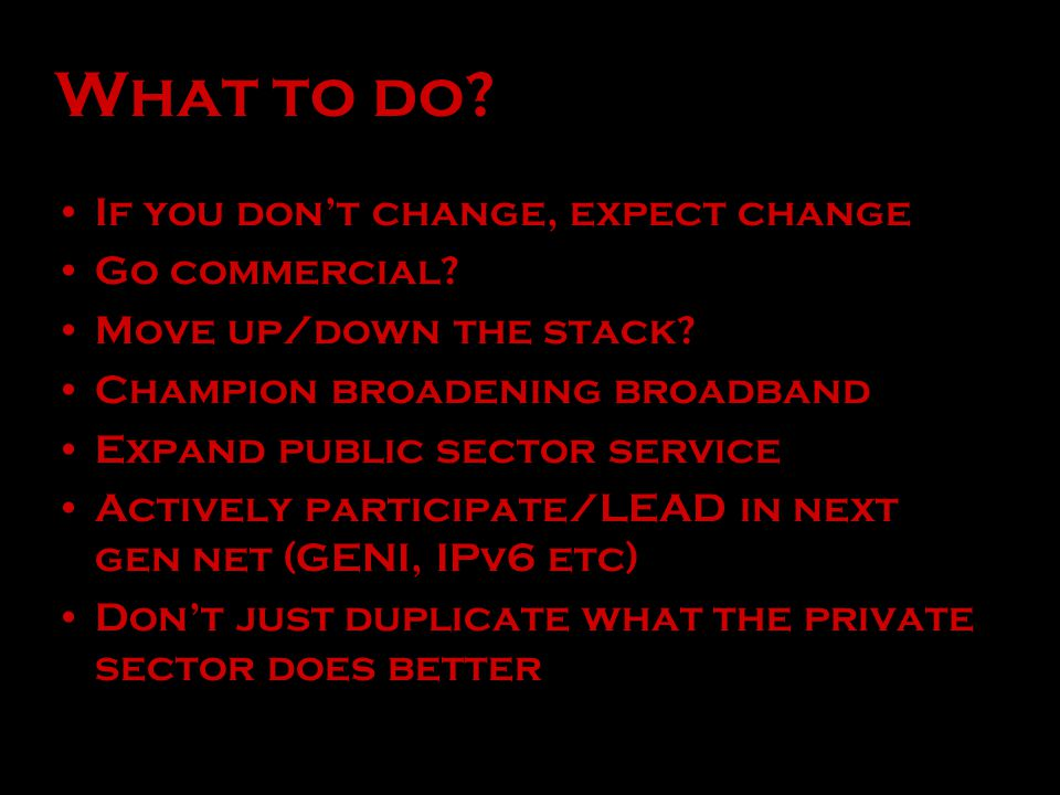 What to do? If you don't change, expect change Go commercial? Move up/down the stack? Champion broadening broadband Expand public sector service Activ