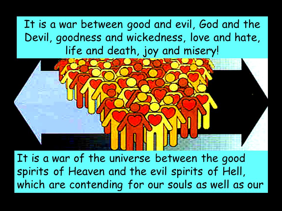 It is a war between good and evil, God and the Devil, goodness and wickedness, love and hate, life and death, joy and misery! It is a war of the unive