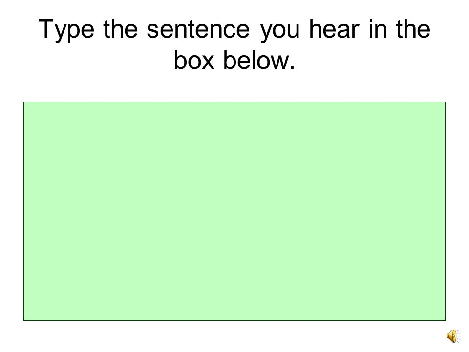 Type the sentence you hear in the box below.