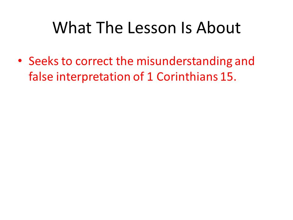 What The Lesson Is About Seeks to correct the misunderstanding and false interpretation of 1 Corinthians 15.