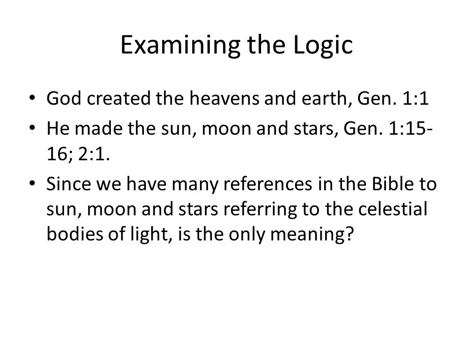 Examining the Logic God created the heavens and earth, Gen. 1:1 He made the sun, moon and stars, Gen. 1:15- 16; 2:1. Since we have many references in