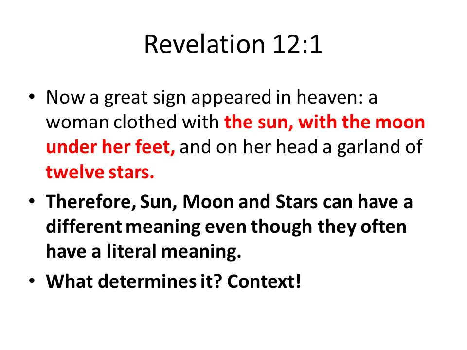 Revelation 12:1 Now a great sign appeared in heaven: a woman clothed with the sun, with the moon under her feet, and on her head a garland of twelve s