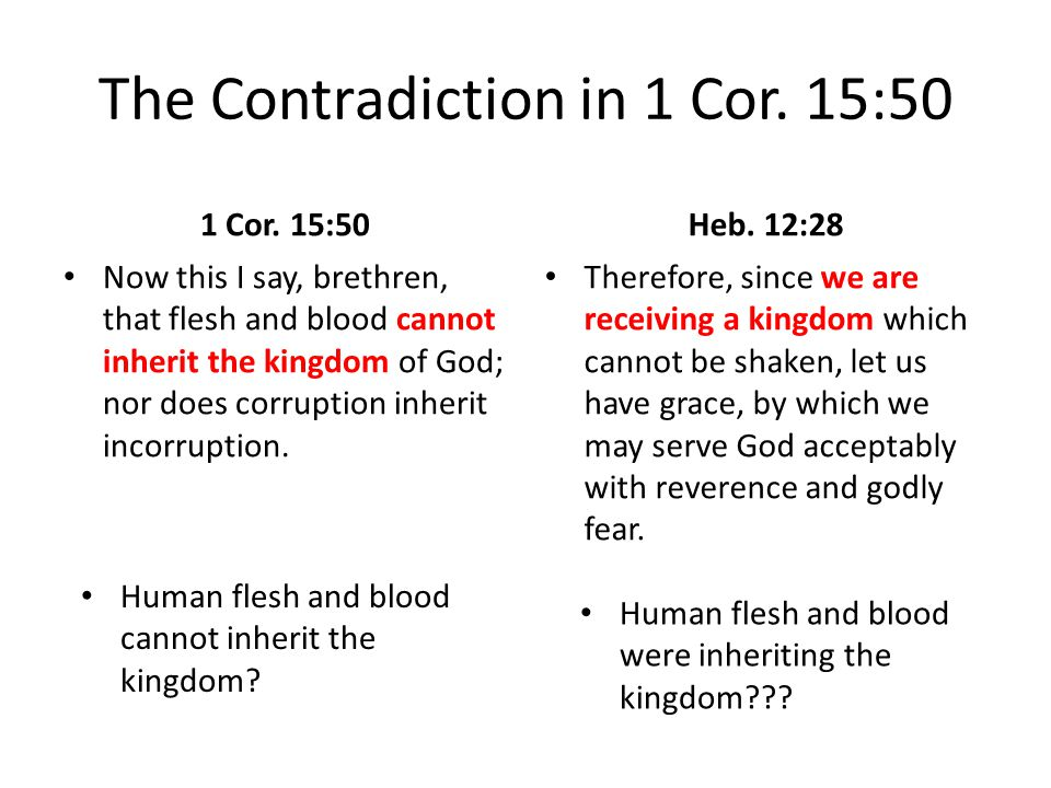The Contradiction in 1 Cor. 15:50 1 Cor. 15:50 Now this I say, brethren, that flesh and blood cannot inherit the kingdom of God; nor does corruption i