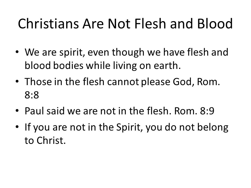 Christians Are Not Flesh and Blood We are spirit, even though we have flesh and blood bodies while living on earth. Those in the flesh cannot please G