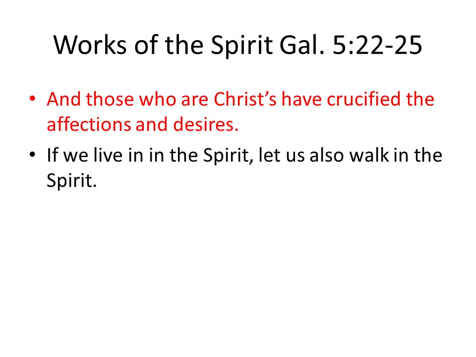 Works of the Spirit Gal. 5:22-25 And those who are Christ's have crucified the affections and desires. If we live in in the Spirit, let us also walk i