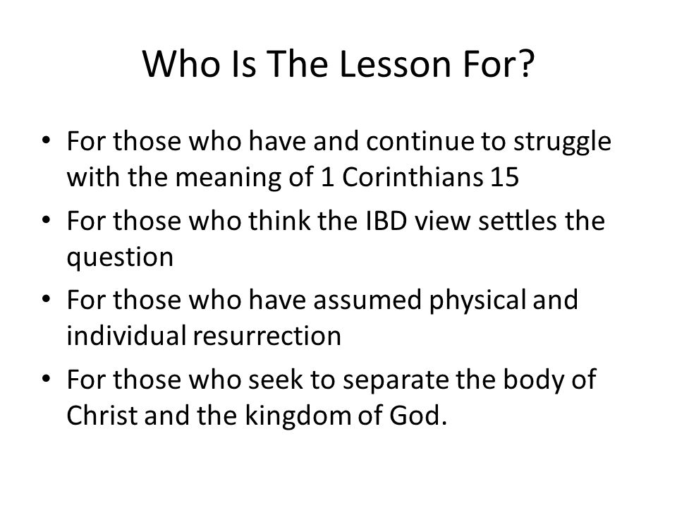 Who Is The Lesson For? For those who have and continue to struggle with the meaning of 1 Corinthians 15 For those who think the IBD view settles the q