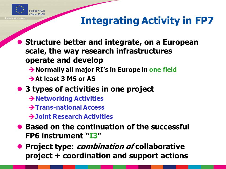 Integrating Activity in FP7 lStructure better and integrate, on a European scale, the way research infrastructures operate and develop èNormally all m