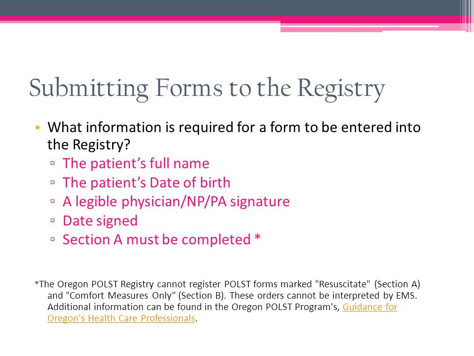 Submitting Forms to the Registry Fax or mail copies of POLST forms (front and back) to the Registry business office ▫ Registry fax: 503-418-2161 ▫ 3181 SW Sam Jackson Park Rd CDW-EM Portland, OR 97239 Please include a fax coversheet: Forms with missing or illegible information will be faxed back for clarification, and without a coversheet, your organization cannot be credited for the submission