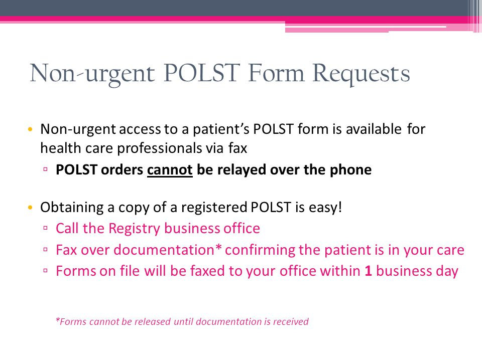 Non-urgent POLST Form Requests Non-urgent access to a patient's POLST form is available for health care professionals via fax ▫ POLST orders cannot be
