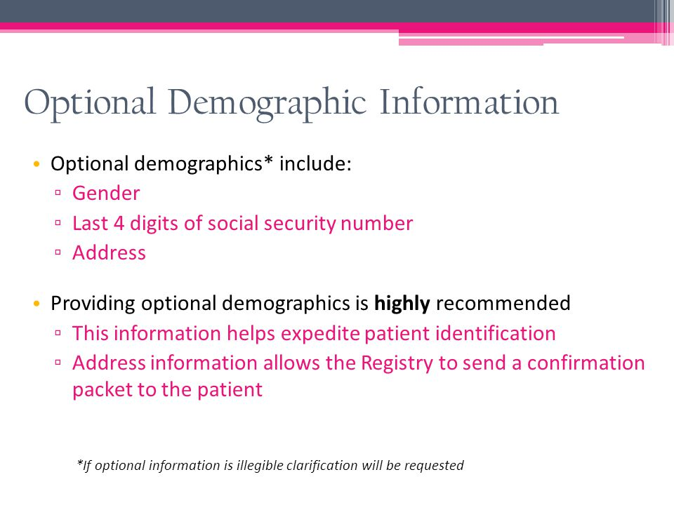 Optional Demographic Information Optional demographics* include: ▫ Gender ▫ Last 4 digits of social security number ▫ Address Providing optional demog