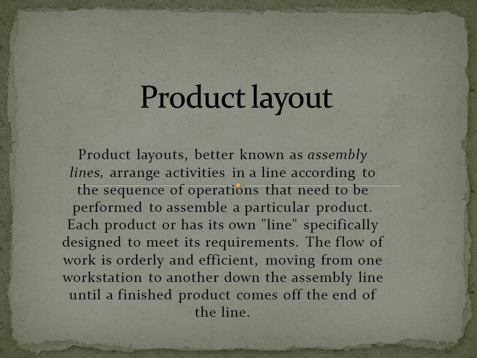 Product layouts, better known as assembly lines, arrange activities in a line according to the sequence of operations that need to be performed to ass