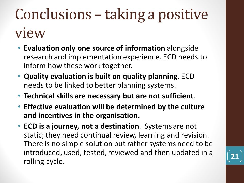 Conclusions – taking a positive view Evaluation only one source of information alongside research and implementation experience. ECD needs to inform h