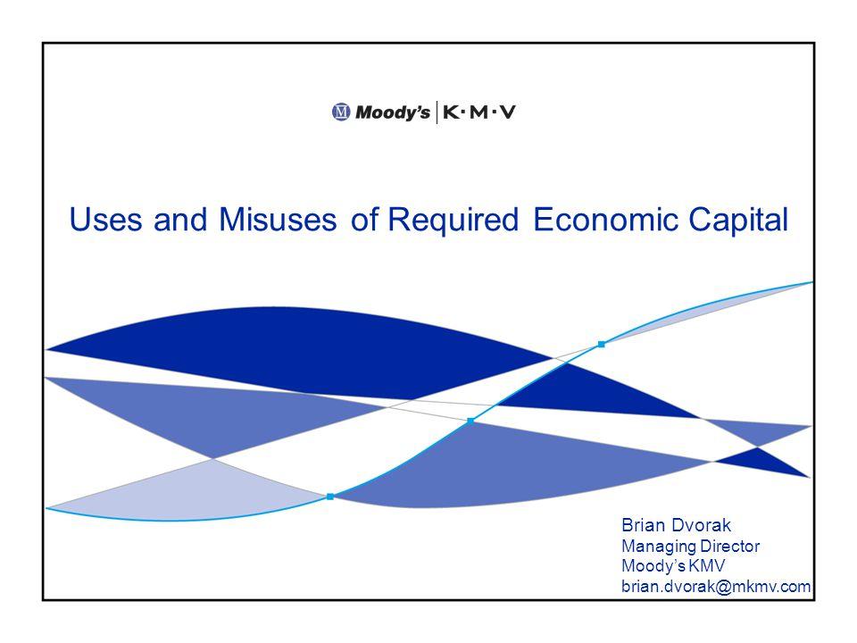 Uses and Misuses of Required Economic Capital Brian Dvorak Managing Director Moody's KMV brian.dvorak@mkmv.com