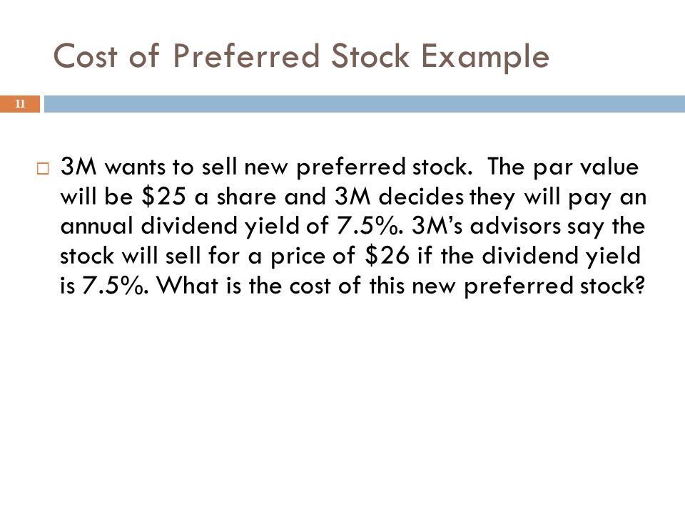 Cost of Preferred Stock, r p 10  Cost of new preferred stock  r p = D p / P p  D p = annual preferred stock dividend  P p = price per share from sale of preferred stock  Preferred Stock Characteristics  Par Value, Annual Dividend Rate(% of Par)  generally: no voting rights; must be paid dividends before common dividends can be paid