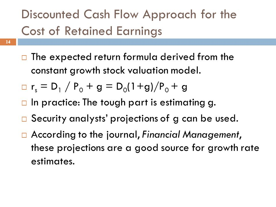 The CAPM Approach to the Cost of Retained Earnings 13  The CAPM Approach: is the required rate of return from Chapter 8.  r s = r RF + (r M - r RF )