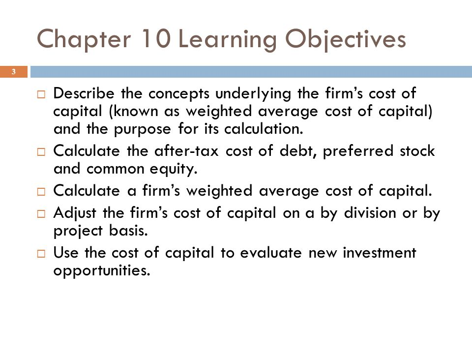 Chapter 10 Learning Objectives 3  Describe the concepts underlying the firm's cost of capital (known as weighted average cost of capital) and the purpose for its calculation.