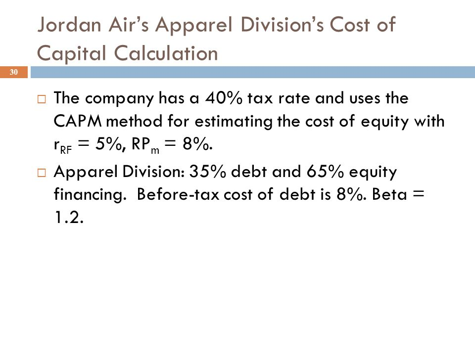 Jordan Air Inc.: a Divisional Cost of Capital Example 29  The company has a 40% tax rate and uses the CAPM method for estimating the cost of common equity.