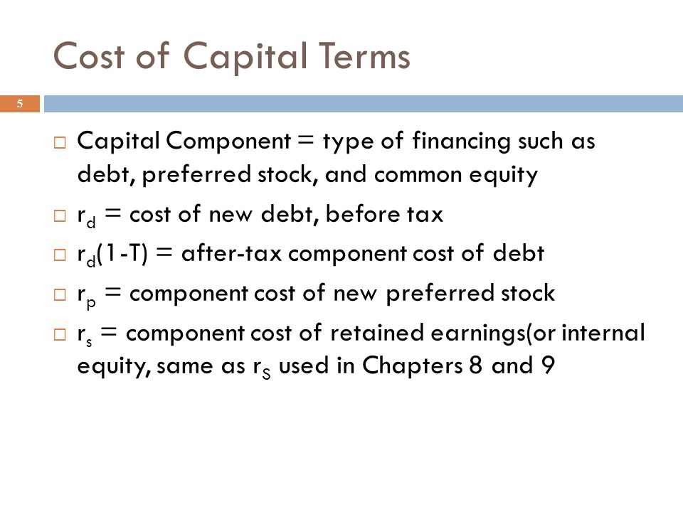 Cost of Capital 4  The firm's cost of raising new funds  The weighted average of the cost of individual types of funding  One possible decision rule is to compare a project's expected return to the cost of the funds that would be used to finance the purchase of the project  Accept if : project's expected return > cost of capital