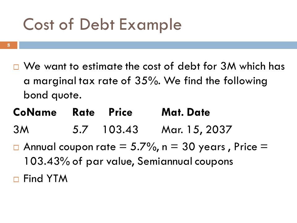 Component Cost of Debt 7  Remember, a corporation can deduct their interest expense for tax purposes  Therefore, the component cost of debt is the a