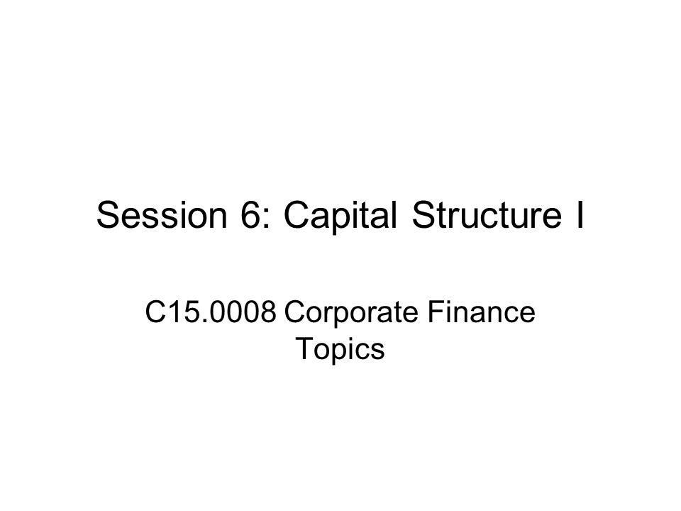Session 6: Capital Structure I C15.0008 Corporate Finance Topics