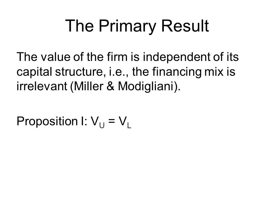 The Primary Result The value of the firm is independent of its capital structure, i.e., the financing mix is irrelevant (Miller & Modigliani). Proposi