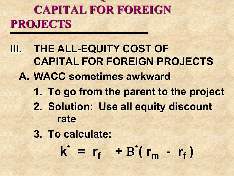 III.THE ALL-EQUITY COST OF CAPITAL FOR FOREIGN PROJECTS A.WACC sometimes awkward 1. To go from the parent to the project 2. Solution: Use all equity d