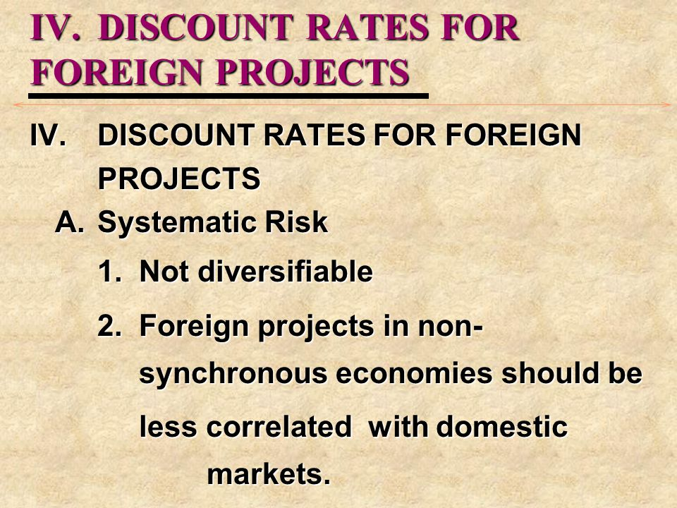 IV.DISCOUNT RATES FOR FOREIGN PROJECTS IV.DISCOUNT RATES FOR FOREIGN PROJECTS A.Systematic Risk 1. Not diversifiable 2. Foreign projects in non- synch