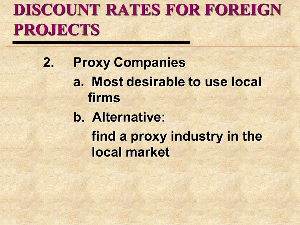 DISCOUNT RATES FOR FOREIGN PROJECTS 2.Proxy Companies a. Most desirable to use local firms b. Alternative: find a proxy industry in the local market f