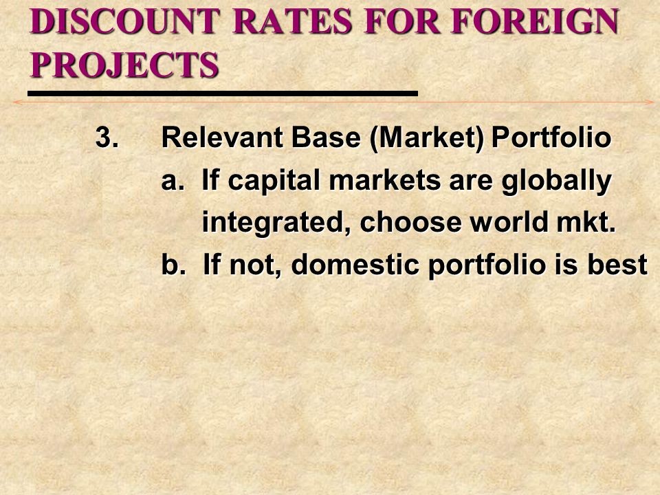 DISCOUNT RATES FOR FOREIGN PROJECTS 3.Relevant Base (Market) Portfolio a. If capital markets are globally integrated, choose world mkt. integrated, ch