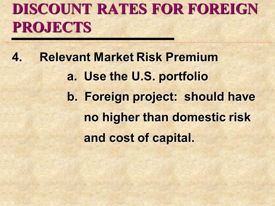 DISCOUNT RATES FOR FOREIGN PROJECTS 4. Relevant Market Risk Premium a. Use the U.S. portfolio b. Foreign project: should have no higher than domestic