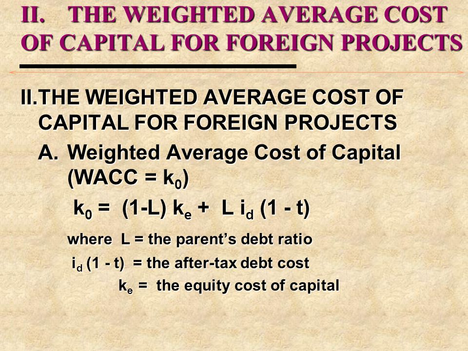 II.THE WEIGHTED AVERAGE COST OF CAPITAL FOR FOREIGN PROJECTS A.Weighted Average Cost of Capital (WACC = k 0 ) k 0 = (1-L) k e + L i d (1 - t) k 0 = (1
