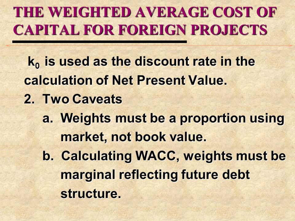THE WEIGHTED AVERAGE COST OF CAPITAL FOR FOREIGN PROJECTS k 0 is used as the discount rate in the k 0 is used as the discount rate in the calculation