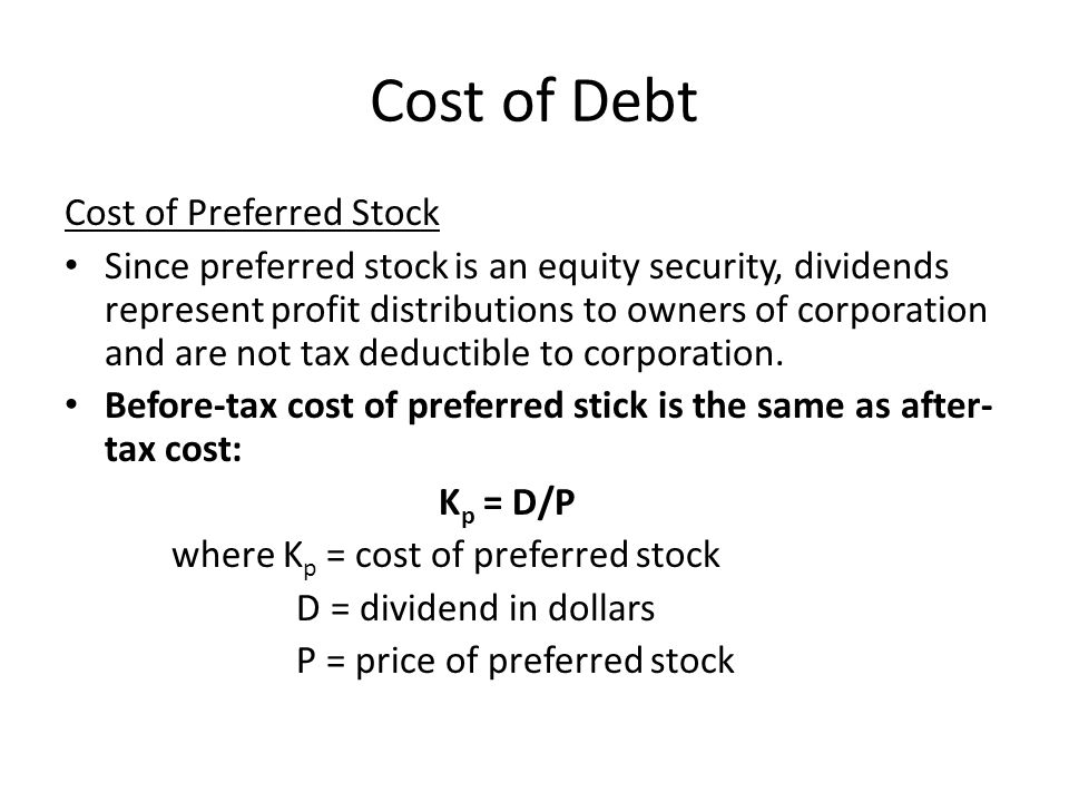 Cost of Debt Cost of Preferred Stock Adjust for flotation costs for newly issued preferred stock that is publicly marketed: K p = D/[P(1-F)]