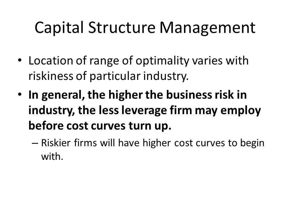 Capital Structure Management Location of range of optimality varies with riskiness of particular industry. In general, the higher the business risk in