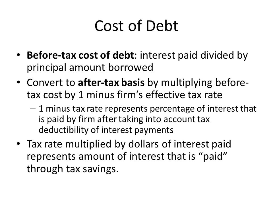 Cost of Debt Effective after-tax cost of debt K d = I/P (1 – T) where K d = after-tax cost of debt I = interest in dollars P = principal amount borrowed T = effective tax rate