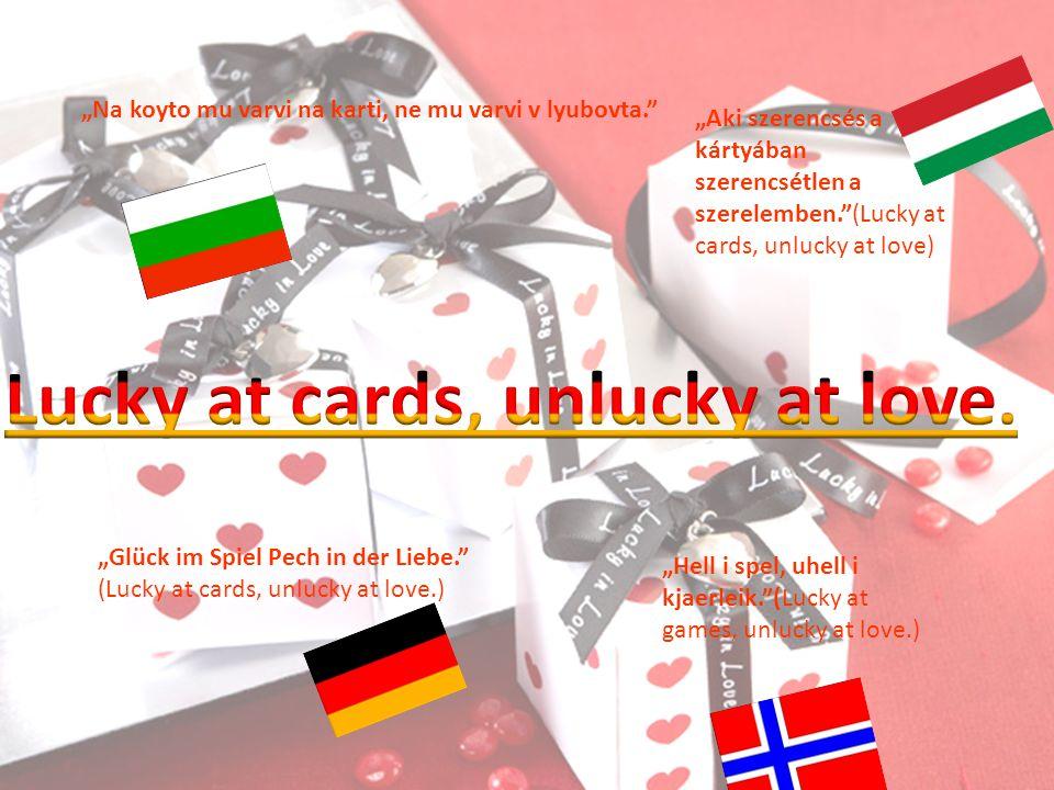"""""""Na koyto mu varvi na karti, ne mu varvi v lyubovta. """"Aki szerencsés a kártyában szerencsétlen a szerelemben. (Lucky at cards, unlucky at love) """"Glück im Spiel Pech in der Liebe. (Lucky at cards, unlucky at love.) """"Hell i spel, uhell i kjaerleik. (Lucky at games, unlucky at love.)"""