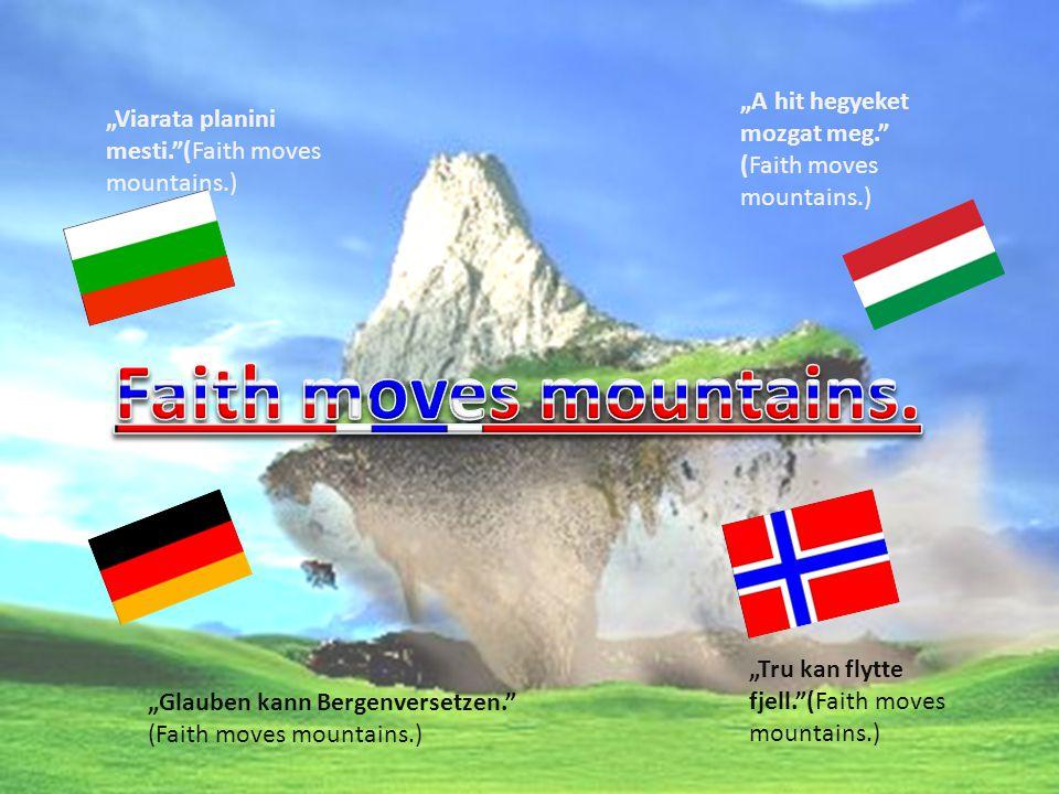 """Viarata planini mesti. (Faith moves mountains.) ""A hit hegyeket mozgat meg. (Faith moves mountains.) ""Glauben kann Bergenversetzen. (Faith moves mountains.) ""Tru kan flytte fjell. (Faith moves mountains.)"