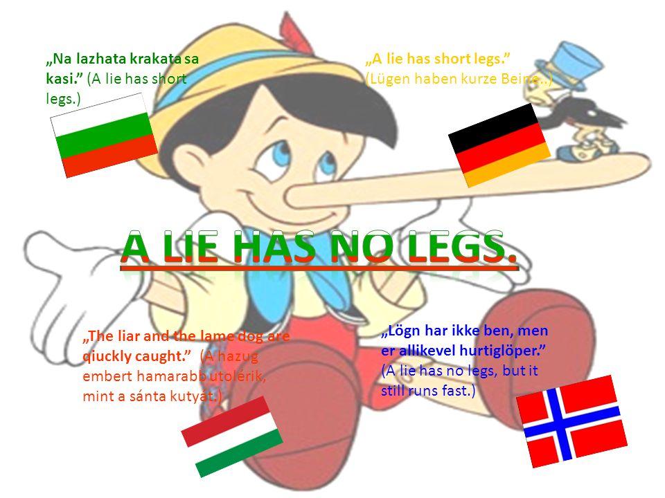 """""""Na lazhata krakata sa kasi. (A lie has short legs.) """"The liar and the lame dog are qiuckly caught. (A hazug embert hamarabb utolérik, mint a sánta kutyát.) """"A lie has short legs. (Lügen haben kurze Beine..) """"Lögn har ikke ben, men er allikevel hurtiglöper. (A lie has no legs, but it still runs fast.)"""
