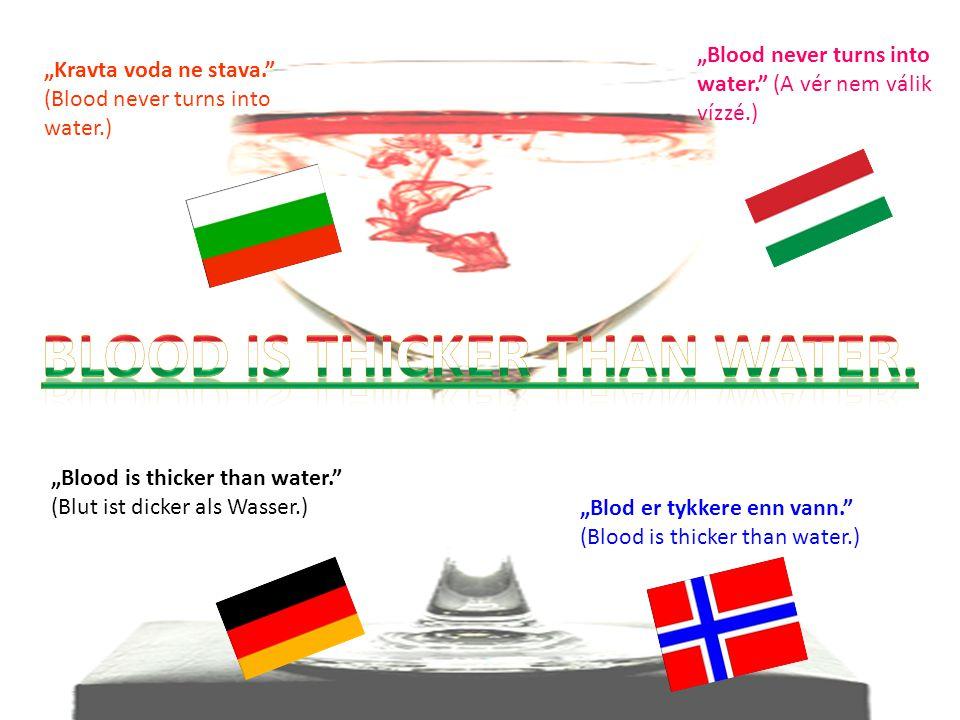 """""""Kravta voda ne stava. (Blood never turns into water.) """"Blood never turns into water. (A vér nem válik vízzé.) """"Blood is thicker than water. (Blut ist dicker als Wasser.) """"Blod er tykkere enn vann. (Blood is thicker than water.)"""