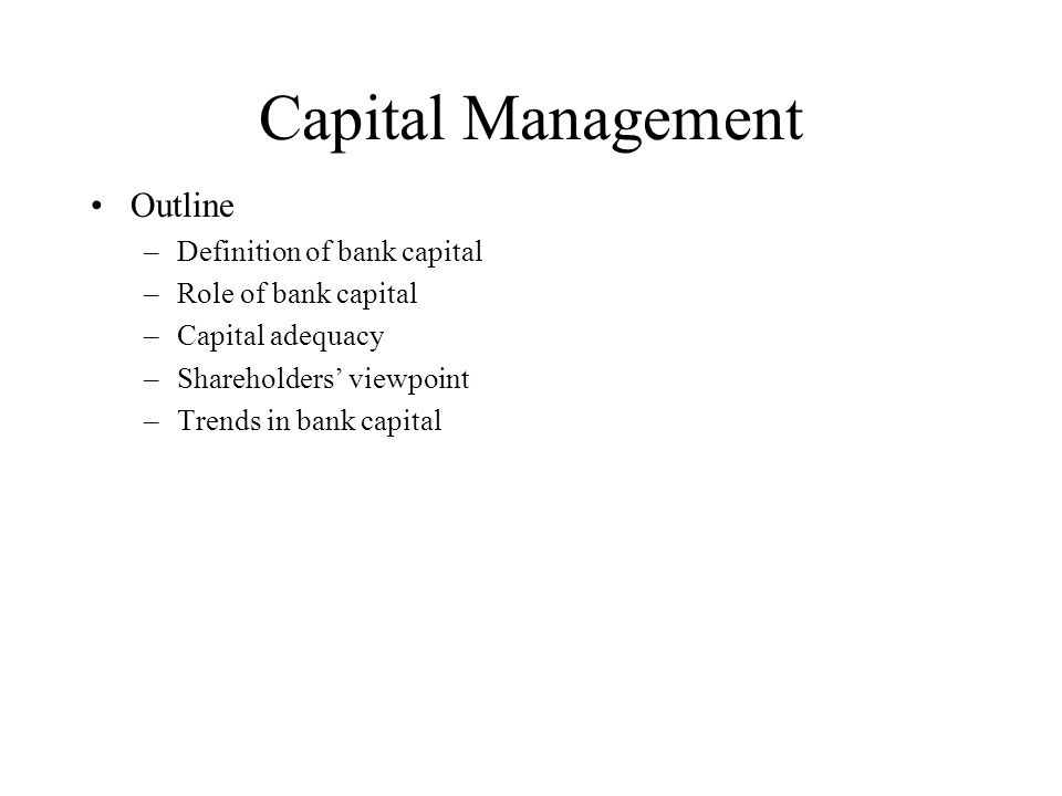 Capital Management Outline –Definition of bank capital –Role of bank capital –Capital adequacy –Shareholders' viewpoint –Trends in bank capital