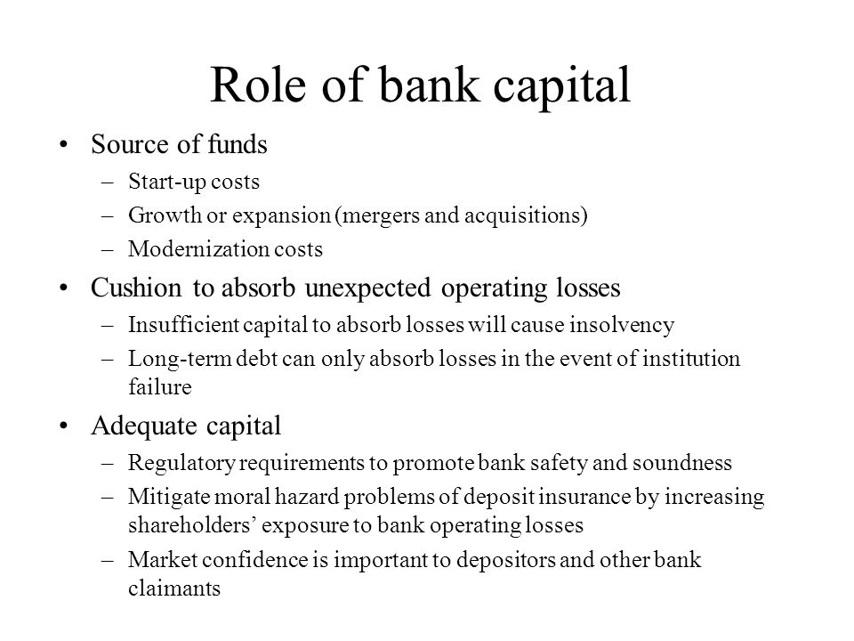 Role of bank capital Source of funds –Start-up costs –Growth or expansion (mergers and acquisitions) –Modernization costs Cushion to absorb unexpected operating losses –Insufficient capital to absorb losses will cause insolvency –Long-term debt can only absorb losses in the event of institution failure Adequate capital –Regulatory requirements to promote bank safety and soundness –Mitigate moral hazard problems of deposit insurance by increasing shareholders' exposure to bank operating losses –Market confidence is important to depositors and other bank claimants