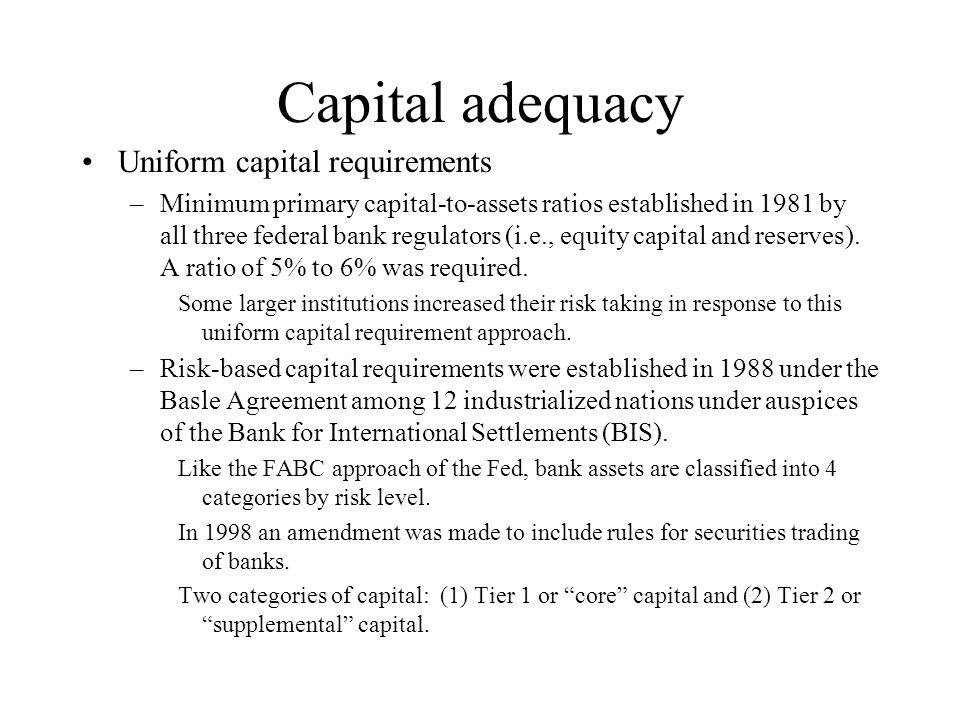 Capital adequacy Uniform capital requirements –Minimum primary capital-to-assets ratios established in 1981 by all three federal bank regulators (i.e., equity capital and reserves).