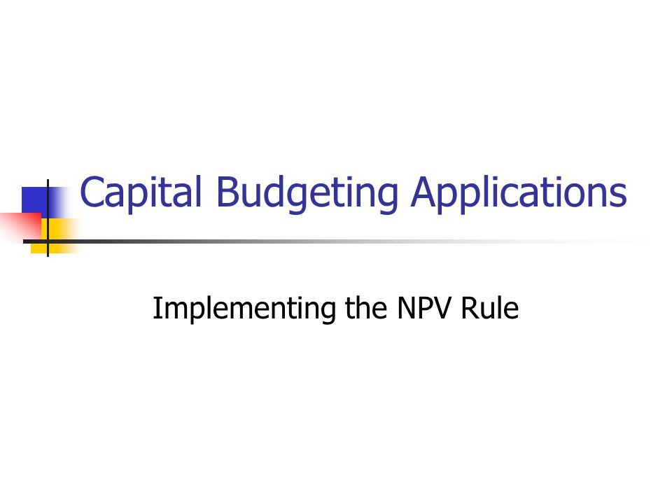 Capital Budgeting Applications Implementing the NPV Rule